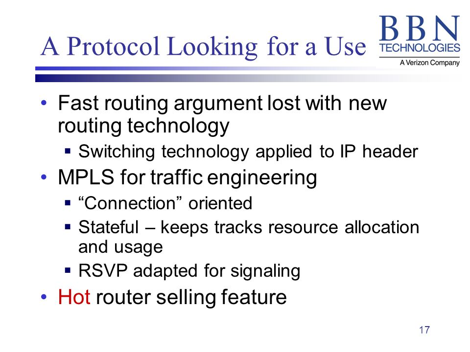 17 A Protocol Looking for a Use Fast routing argument lost with new routing technology Switching technology applied to IP header MPLS for traffic engineering Connection oriented Stateful – keeps tracks resource allocation and usage RSVP adapted for signaling Hot router selling feature