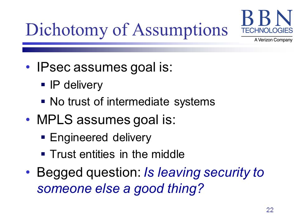 22 Dichotomy of Assumptions IPsec assumes goal is: IP delivery No trust of intermediate systems MPLS assumes goal is: Engineered delivery Trust entities in the middle Begged question: Is leaving security to someone else a good thing
