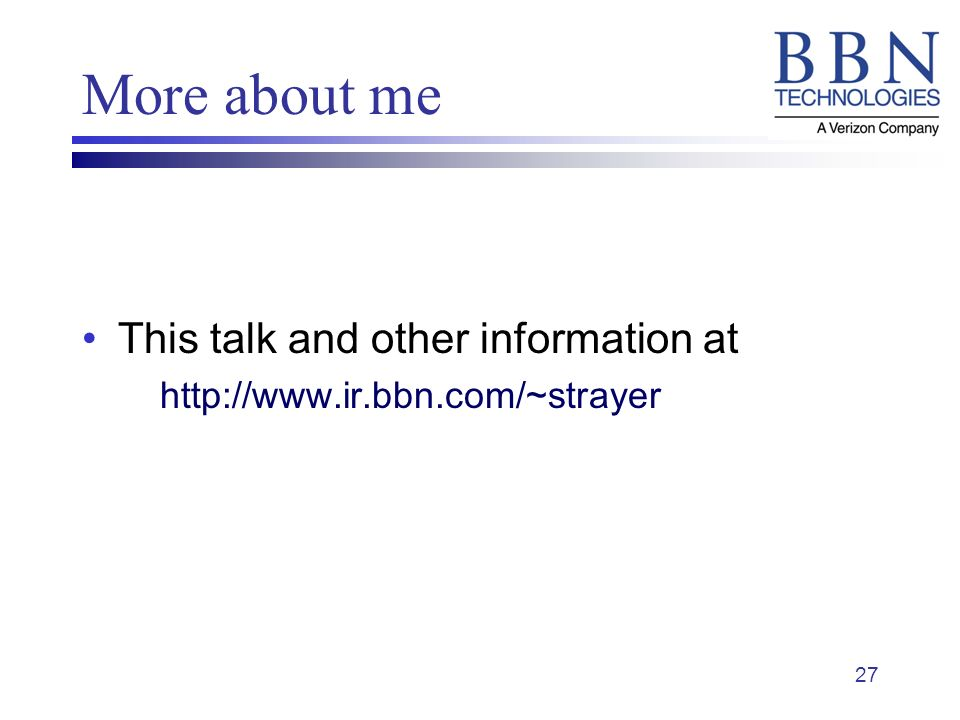 27 More about me This talk and other information at http://www.ir.bbn.com/~strayer