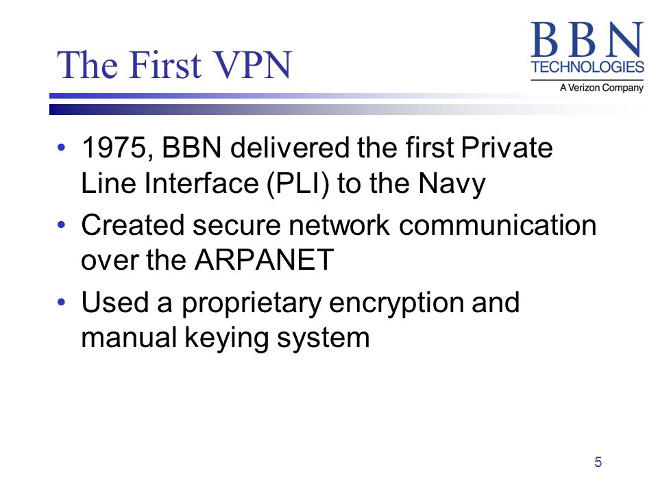 5 The First VPN 1975, BBN delivered the first Private Line Interface (PLI) to the Navy Created secure network communication over the ARPANET Used a proprietary encryption and manual keying system