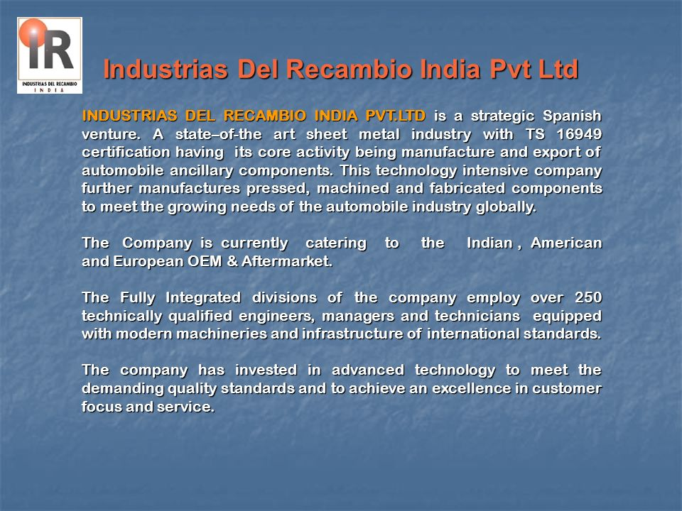 Industrias Del Recambio India Pvt Ltd M/s Industrias Del Recambio - Spain, established in 1976, located in Pamplona, North of Spain in a rich region with a great industrial activity.