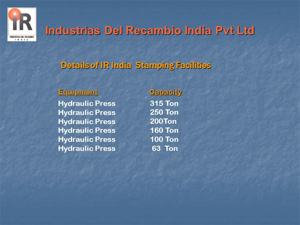 Industrias Del Recambio India Pvt Ltd Details of IR India Stamping Facilities Hydraulic Press 315 Ton 250 Ton 200Ton 160 Ton 100 Ton 63 Ton EquipmentC