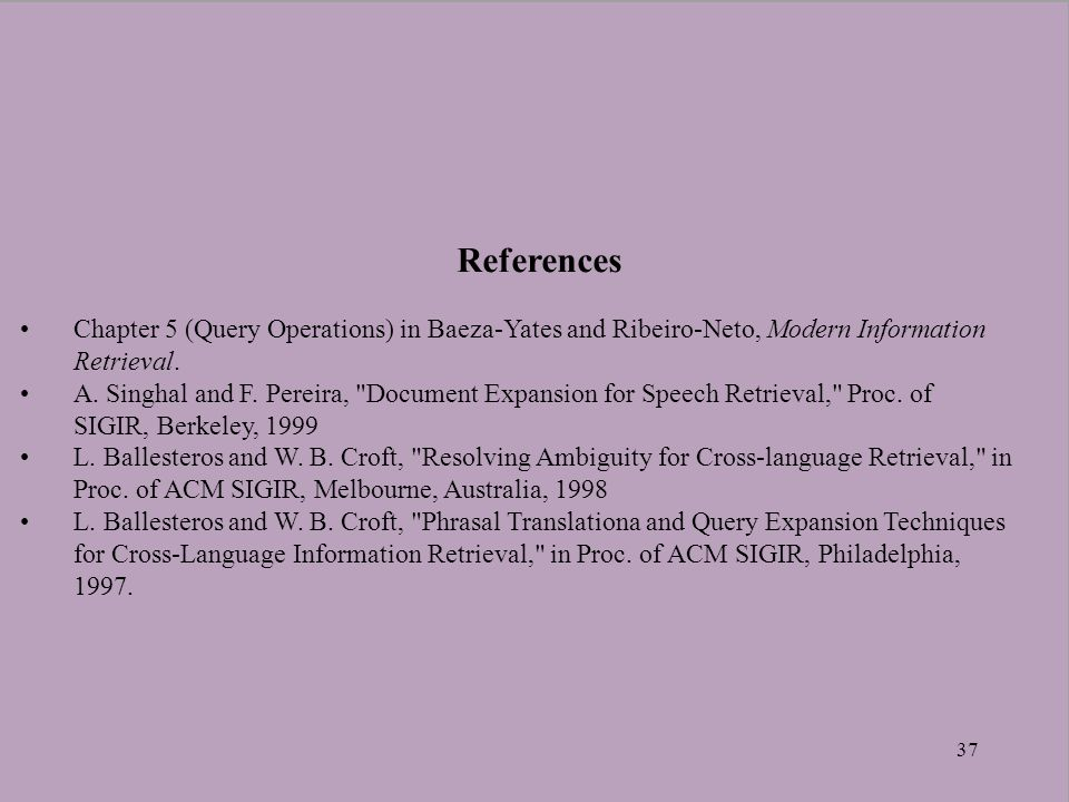 37 References Chapter 5 (Query Operations) in Baeza-Yates and Ribeiro-Neto, Modern Information Retrieval. A. Singhal and F. Pereira,