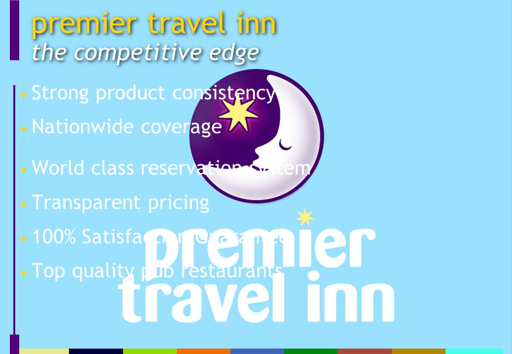 Strong product consistency Nationwide coverage World class reservation system Transparent pricing 100% Satisfaction Guarantee Top quality pub restaurants premier travel inn the competitive edge