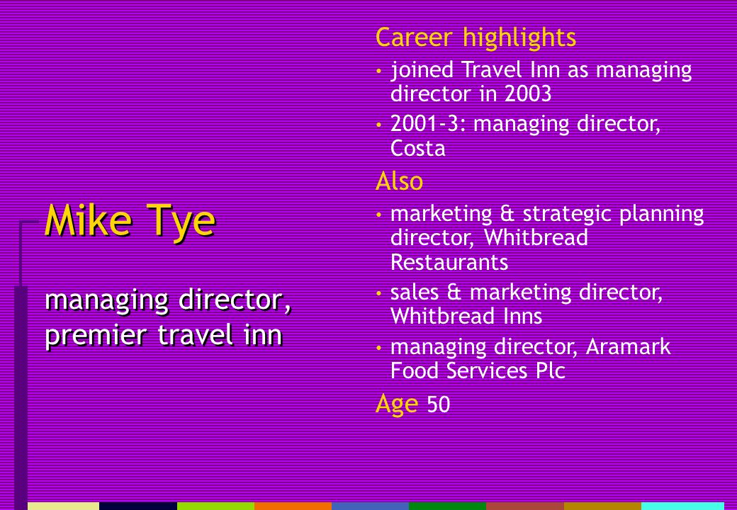Mike Tye managing director, premier travel inn Career highlights joined Travel Inn as managing director in 2003 2001-3: managing director, Costa Also marketing & strategic planning director, Whitbread Restaurants sales & marketing director, Whitbread Inns managing director, Aramark Food Services Plc Age 50