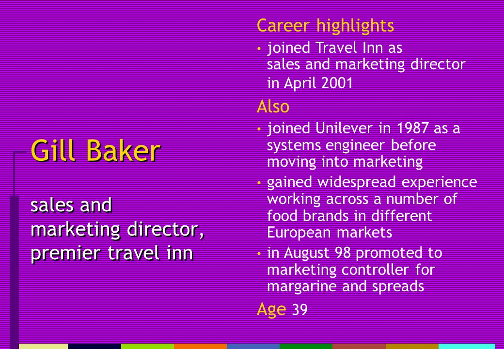 Gill Baker sales and marketing director, premier travel inn Career highlights joined Travel Inn as sales and marketing director in April 2001 Also joined Unilever in 1987 as a systems engineer before moving into marketing gained widespread experience working across a number of food brands in different European markets in August 98 promoted to marketing controller for margarine and spreads Age 39