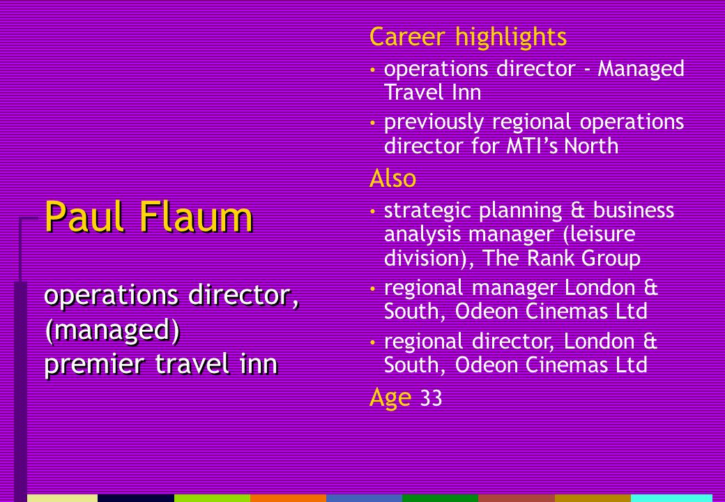Paul Flaum operations director, (managed) premier travel inn Career highlights operations director - Managed Travel Inn previously regional operations director for MTIs North Also strategic planning & business analysis manager (leisure division), The Rank Group regional manager London & South, Odeon Cinemas Ltd regional director, London & South, Odeon Cinemas Ltd Age 33
