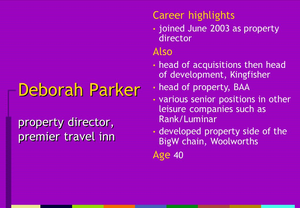 Deborah Parker property director, premier travel inn Career highlights joined June 2003 as property director Also head of acquisitions then head of development, Kingfisher head of property, BAA various senior positions in other leisure companies such as Rank/Luminar developed property side of the BigW chain, Woolworths Age 40
