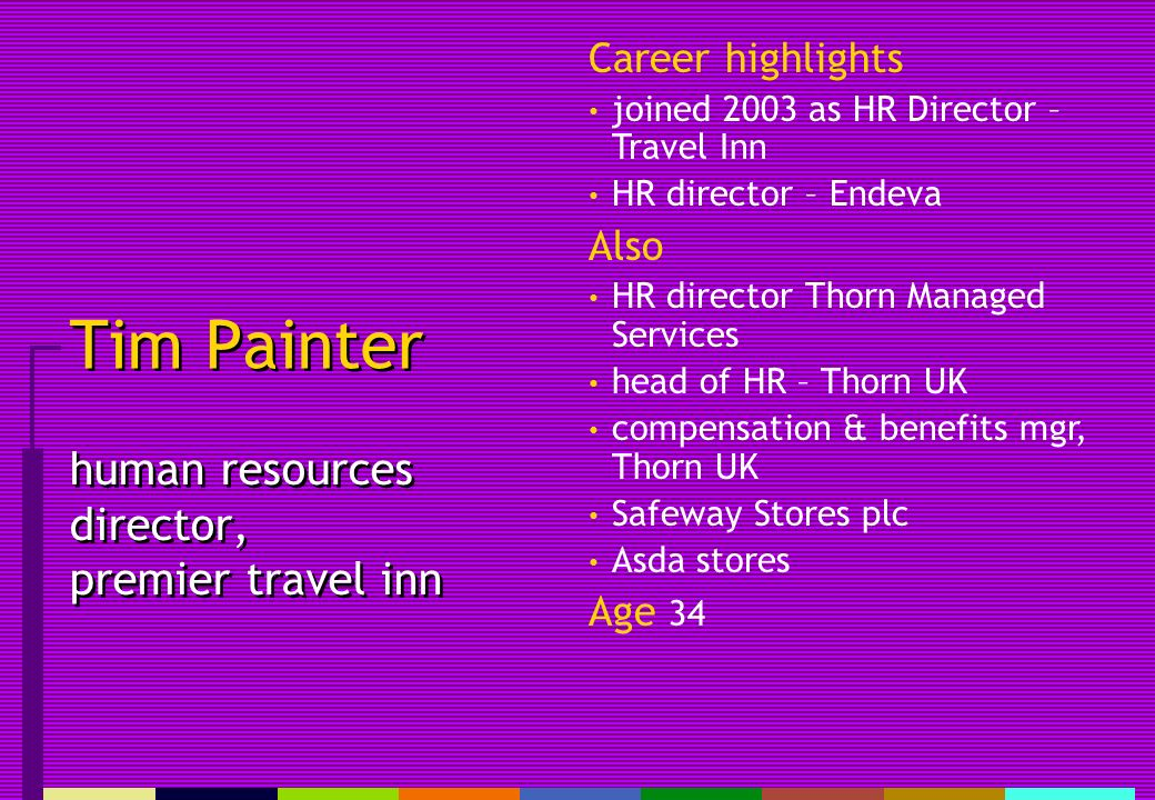 Tim Painter human resources director, premier travel inn Career highlights joined 2003 as HR Director – Travel Inn HR director – Endeva Also HR director Thorn Managed Services head of HR – Thorn UK compensation & benefits mgr, Thorn UK Safeway Stores plc Asda stores Age 34