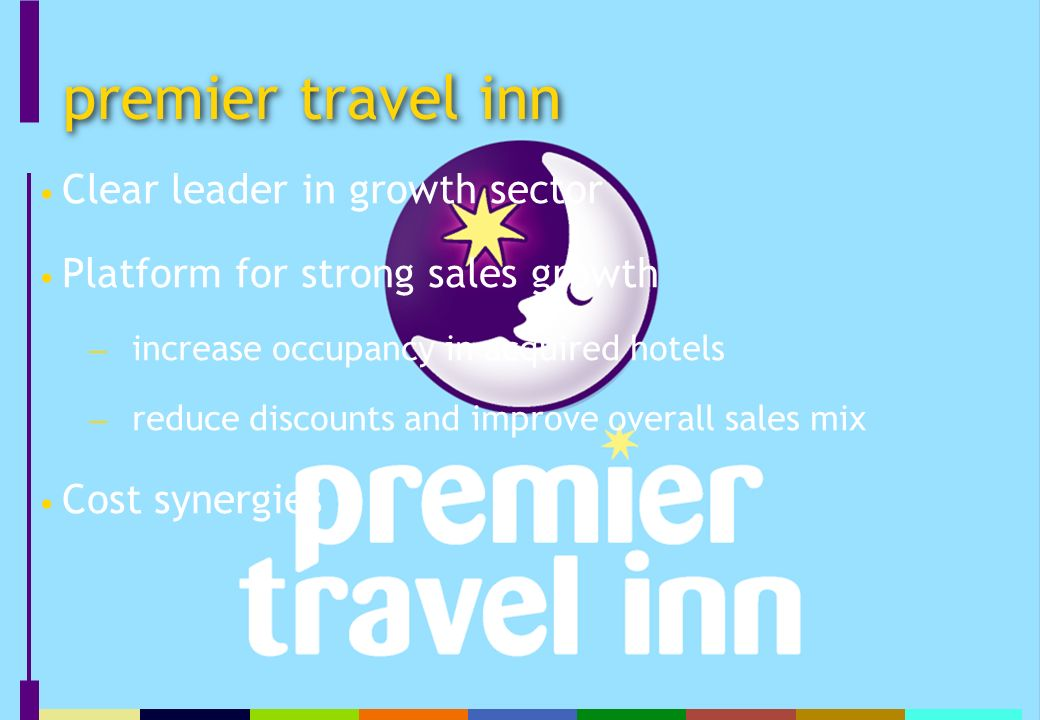 premier travel inn Clear leader in growth sector Platform for strong sales growth increase occupancy in acquired hotels reduce discounts and improve overall sales mix Cost synergies