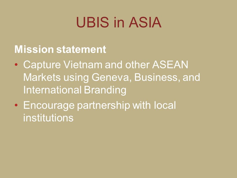UBIS in ASIA Mission statement Capture Vietnam and other ASEAN Markets using Geneva, Business, and International Branding Encourage partnership with l