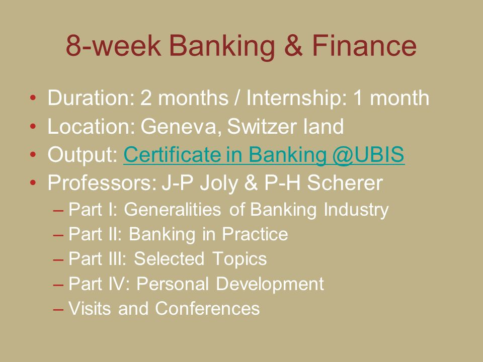 8-week Banking & Finance Duration: 2 months / Internship: 1 month Location: Geneva, Switzer land Output: Certificate in Banking @UBISCertificate in Ba