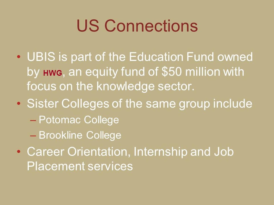 US Connections UBIS is part of the Education Fund owned by HWG, an equity fund of $50 million with focus on the knowledge sector. Sister Colleges of t