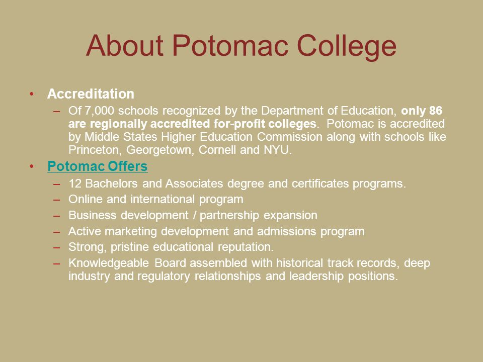 About Potomac College Accreditation –Of 7,000 schools recognized by the Department of Education, only 86 are regionally accredited for-profit colleges