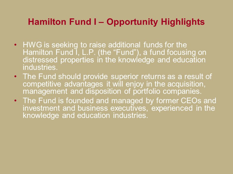 Hamilton Fund I – Opportunity Highlights HWG is seeking to raise additional funds for the Hamilton Fund I, L.P. (the Fund), a fund focusing on distres