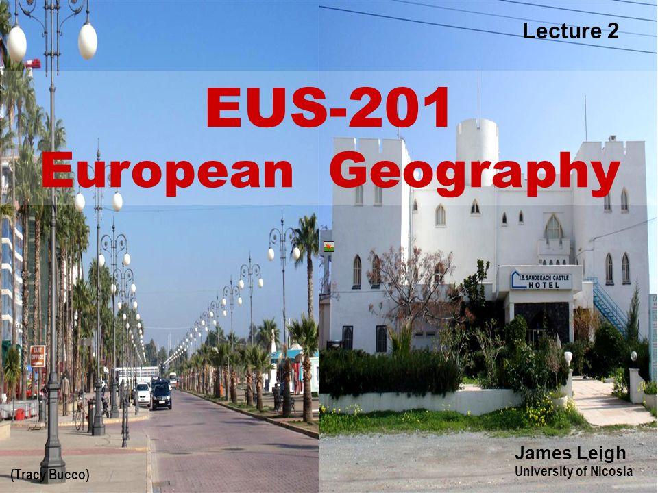 1 (Tracy Bucco) EUS-201 European Geography James Leigh University of Nicosia Lecture 2