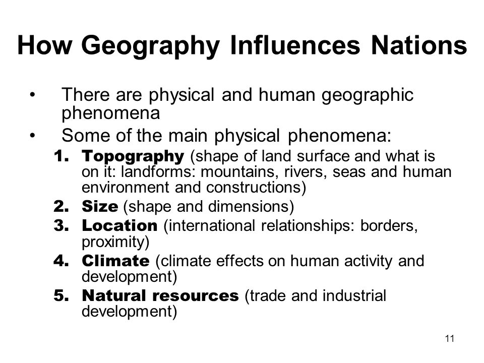 11 How Geography Influences Nations There are physical and human geographic phenomena Some of the main physical phenomena: 1.Topography (shape of land