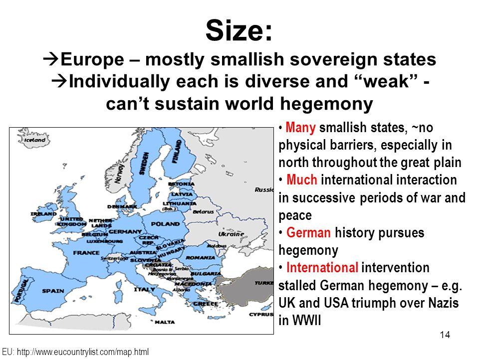 14 Size: Europe – mostly smallish sovereign states Individually each is diverse and weak - cant sustain world hegemony Many smallish states, ~no physi