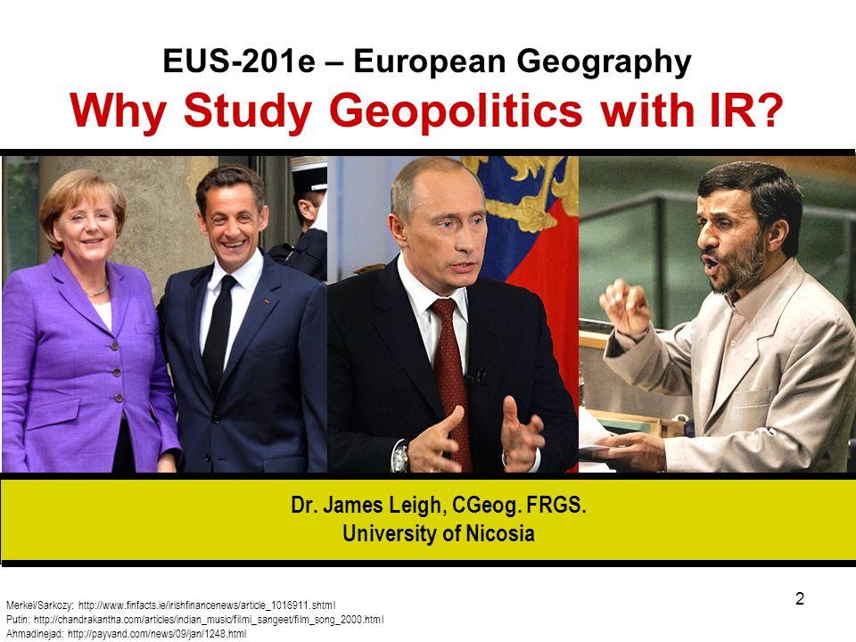 2 EUS-201e – European Geography Why Study Geopolitics with IR? Merkel/Sarkozy: http://www.finfacts.ie/irishfinancenews/article_1016911.shtml Putin: ht