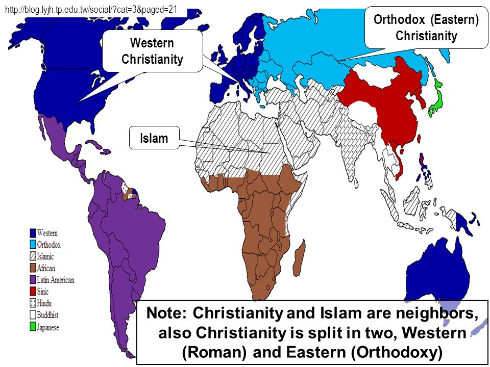 21 Note: Christianity and Islam are neighbors, also Christianity is split in two, Western (Roman) and Eastern (Orthodoxy) Orthodox (Eastern) Christian