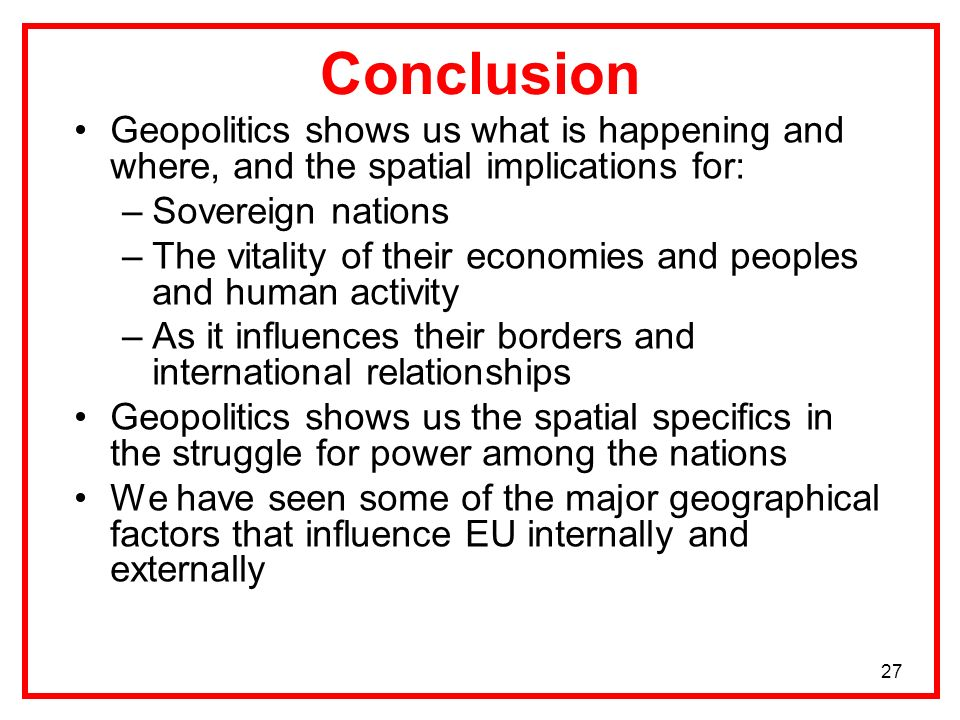 27 Conclusion Geopolitics shows us what is happening and where, and the spatial implications for: –Sovereign nations –The vitality of their economies