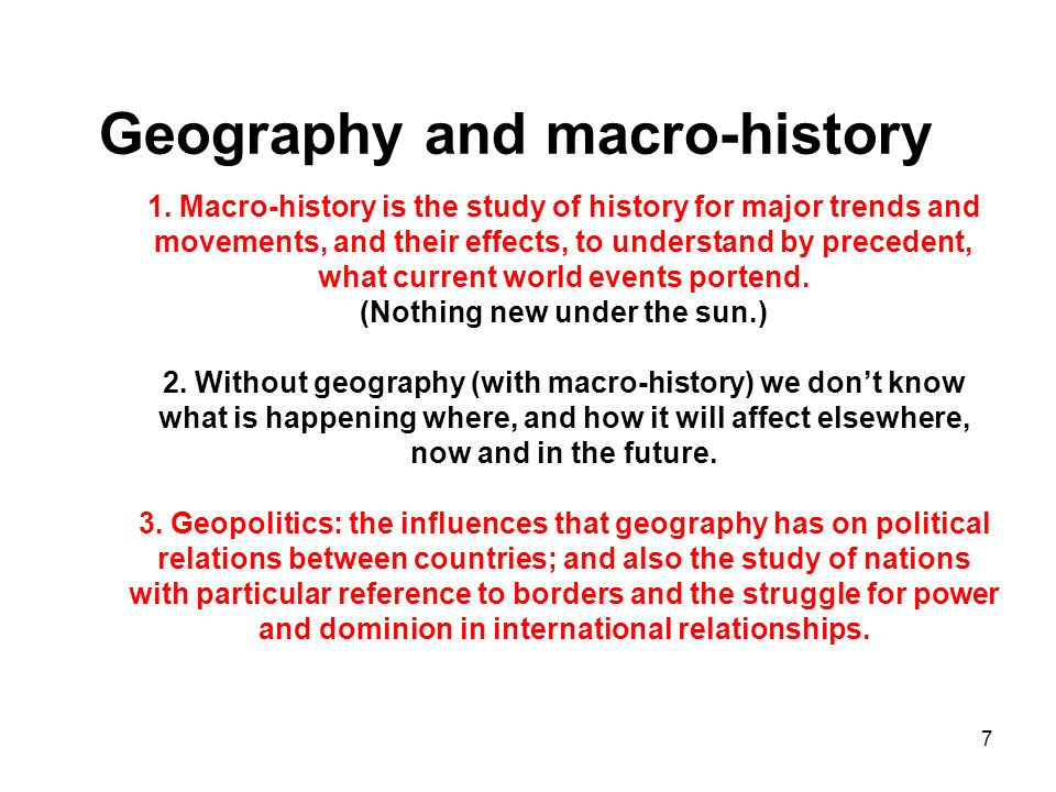 7 Geography and macro-history 1. Macro-history is the study of history for major trends and movements, and their effects, to understand by precedent,