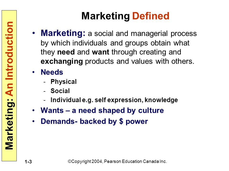 Marketing: An Introduction ©Copyright 2004, Pearson Education Canada Inc. 1-3 Marketing Defined Marketing: a social and managerial process by which in
