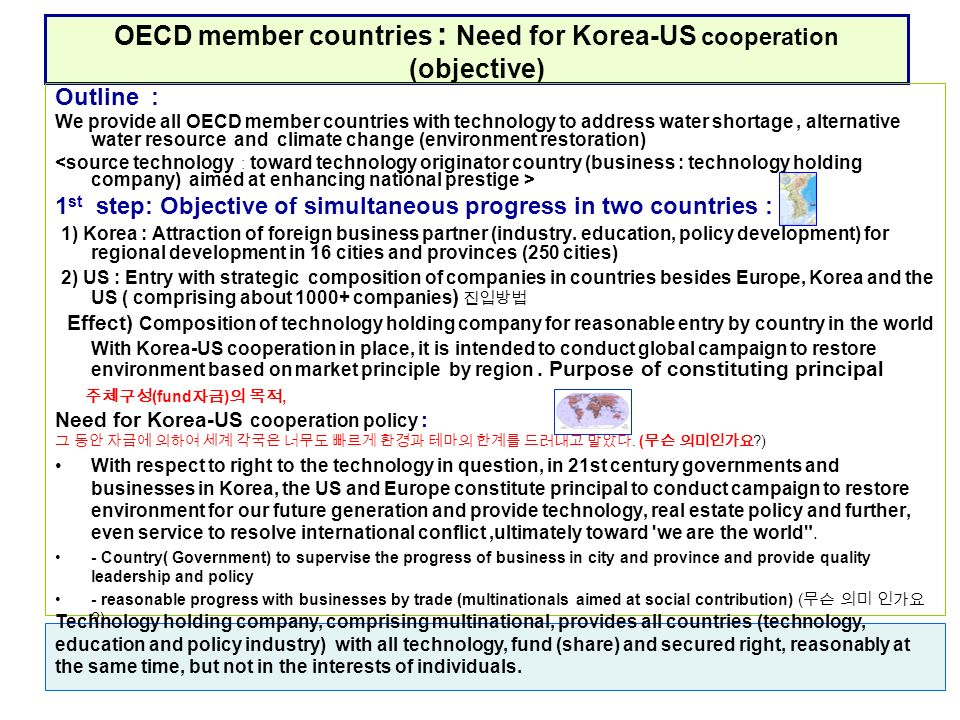 OECD member countries : Need for Korea-US cooperation (objective) Outline : We provide all OECD member countries with technology to address water shortage, alternative water resource and climate change (environment restoration) 1 st step: Objective of simultaneous progress in two countries : 1) Korea : Attraction of foreign business partner (industry.