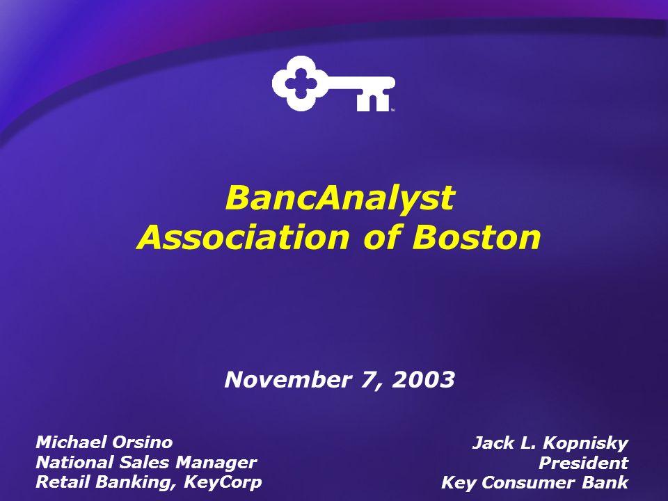 BancAnalyst Association of Boston November 7, 2003 Jack L. Kopnisky President Key Consumer Bank Michael Orsino National Sales Manager Retail Banking,