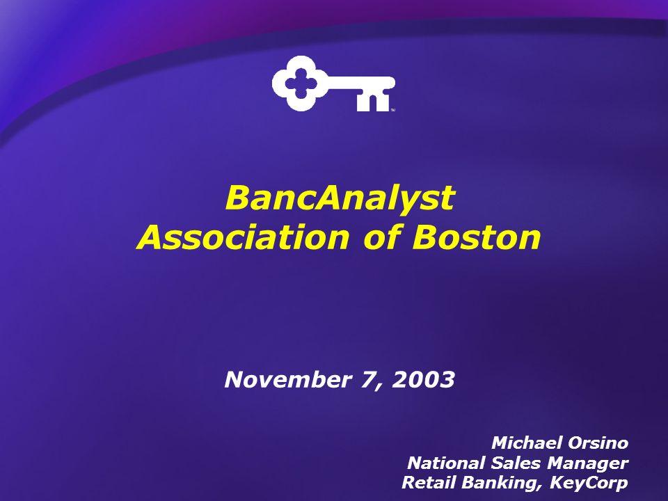 BancAnalyst Association of Boston November 7, 2003 Michael Orsino National Sales Manager Retail Banking, KeyCorp