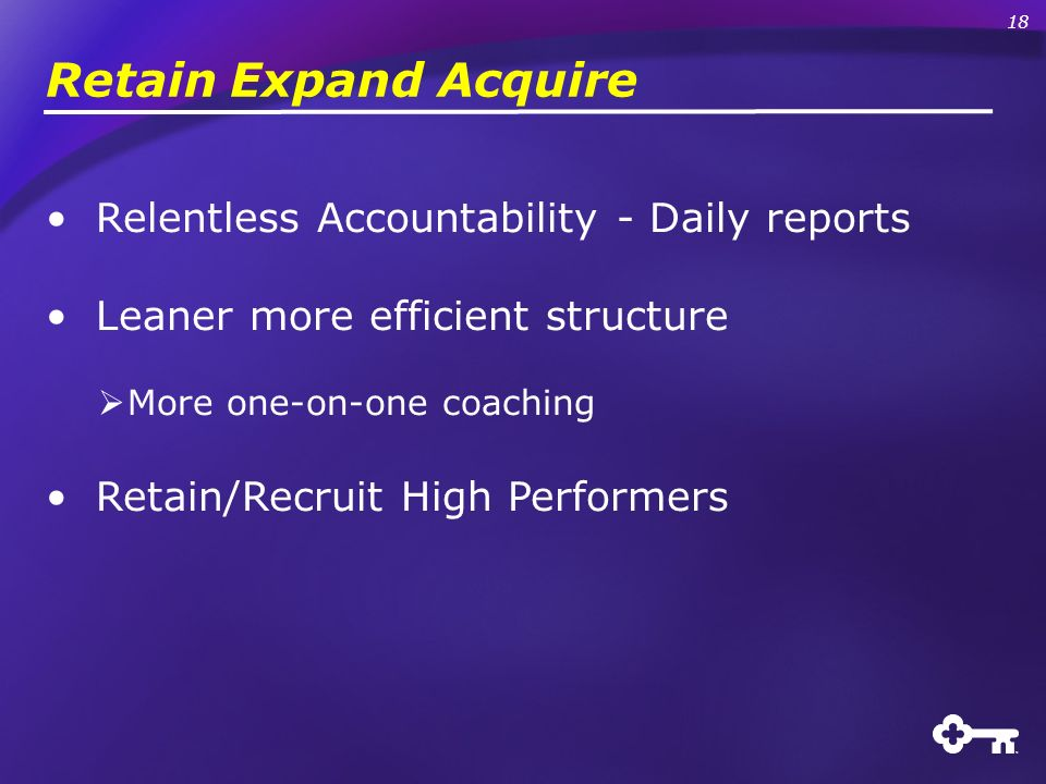Retain Expand Acquire Relentless Accountability - Daily reports Leaner more efficient structure More one-on-one coaching Retain/Recruit High Performers 18