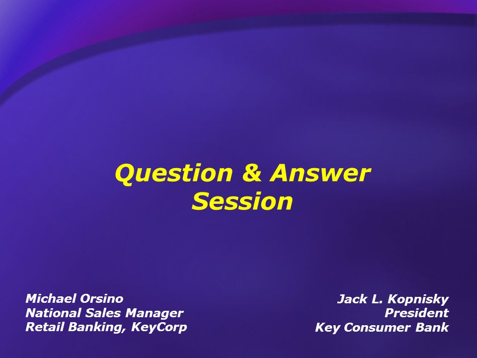 Question & Answer Session Jack L. Kopnisky President Key Consumer Bank Michael Orsino National Sales Manager Retail Banking, KeyCorp