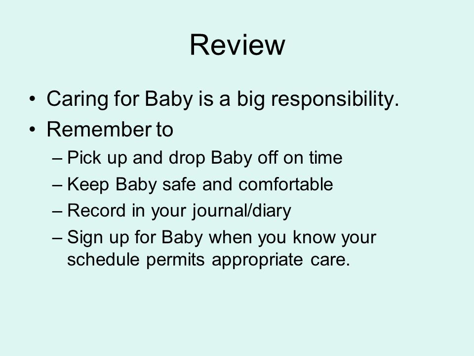 Review Caring for Baby is a big responsibility. Remember to –Pick up and drop Baby off on time –Keep Baby safe and comfortable –Record in your journal
