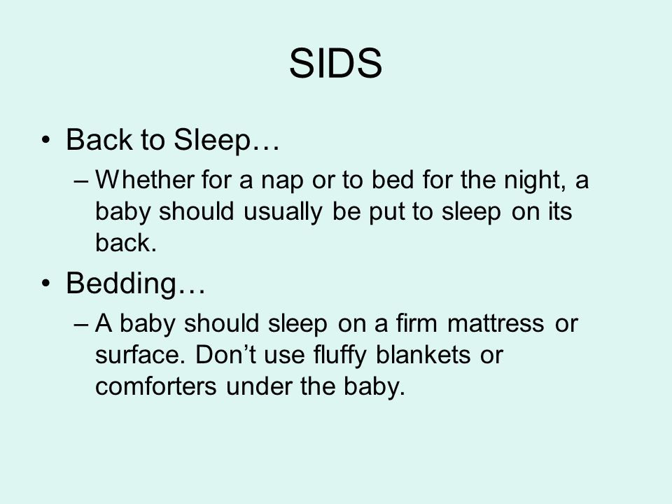 SIDS Back to Sleep… –Whether for a nap or to bed for the night, a baby should usually be put to sleep on its back. Bedding… –A baby should sleep on a