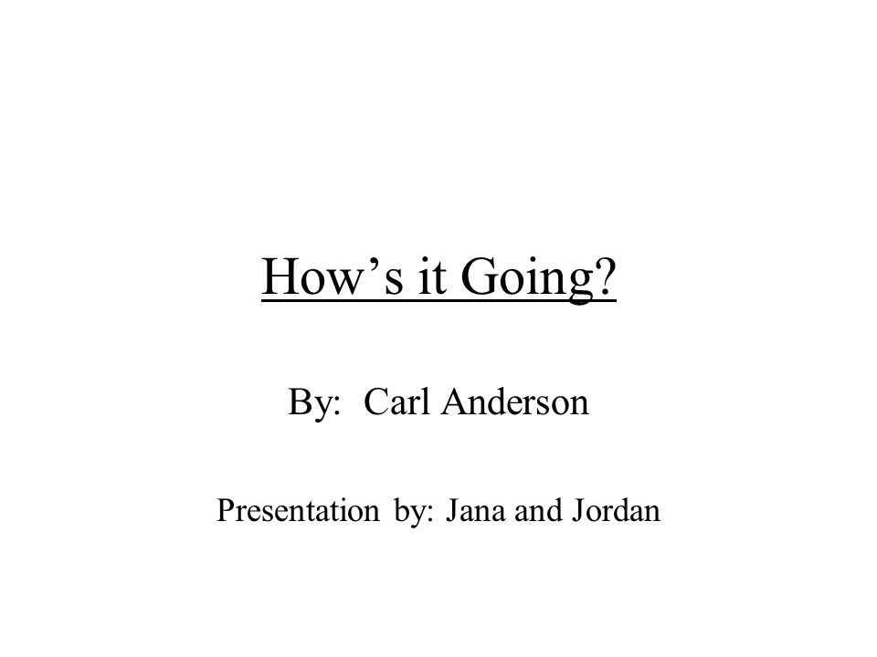 Hows it Going? By: Carl Anderson Presentation by: Jana and Jordan