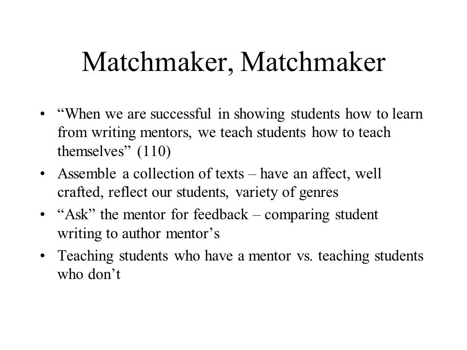Matchmaker, Matchmaker When we are successful in showing students how to learn from writing mentors, we teach students how to teach themselves (110) A