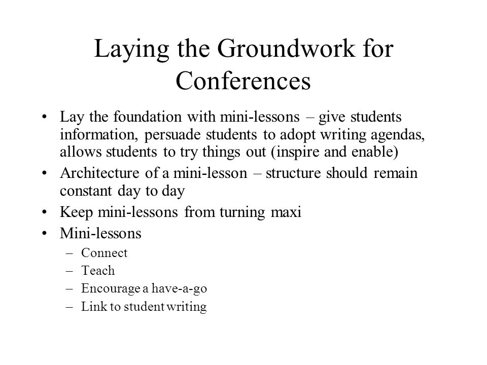 Laying the Groundwork for Conferences Lay the foundation with mini-lessons – give students information, persuade students to adopt writing agendas, al