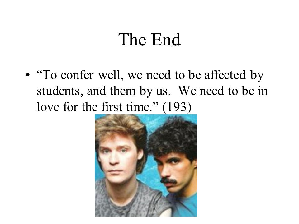 The End To confer well, we need to be affected by students, and them by us. We need to be in love for the first time. (193)