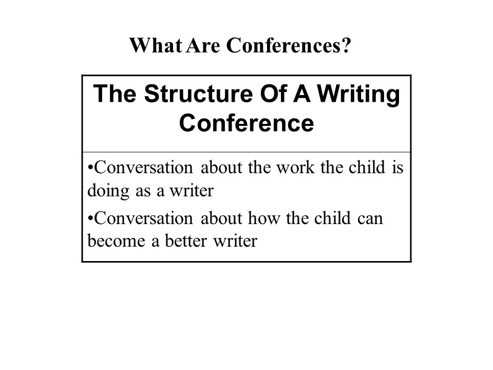 The Structure Of A Writing Conference Conversation about the work the child is doing as a writer Conversation about how the child can become a better writer What Are Conferences?