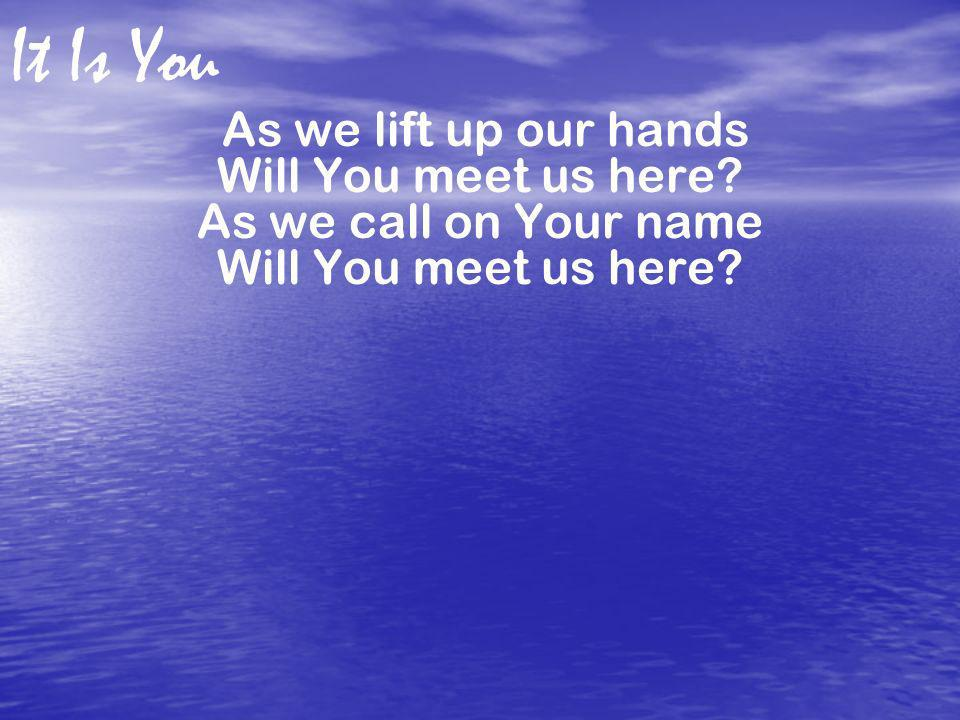 It Is You As we lift up our hands Will You meet us here? As we call on Your name Will You meet us here?