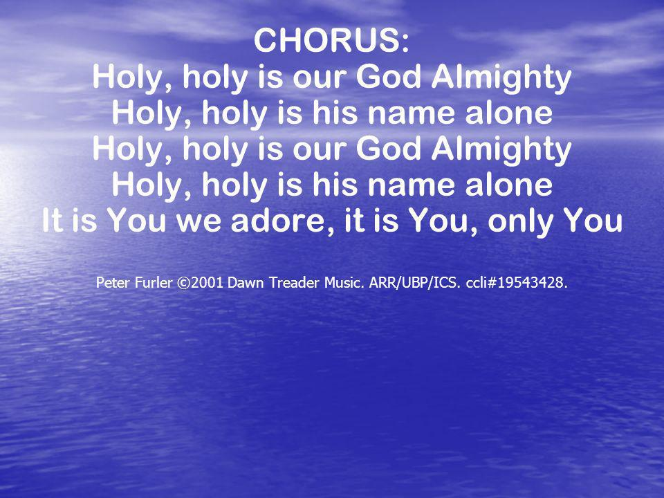 CHORUS: Holy, holy is our God Almighty Holy, holy is his name alone Holy, holy is our God Almighty Holy, holy is his name alone It is You we adore, it