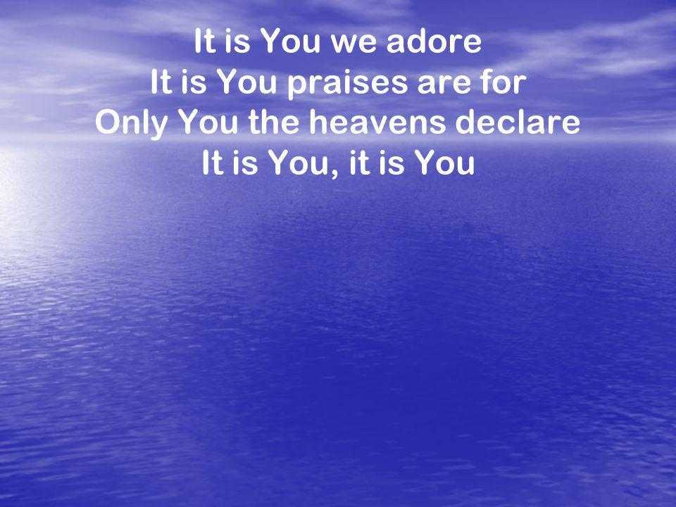 It is You we adore It is You praises are for Only You the heavens declare It is You, it is You
