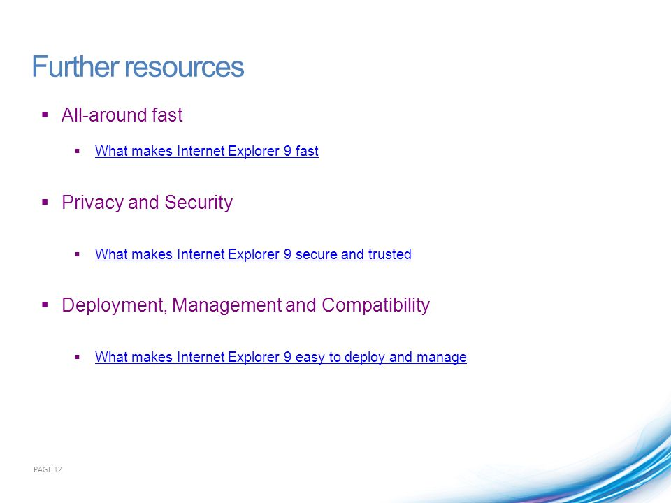 All-around fast What makes Internet Explorer 9 fast Privacy and Security What makes Internet Explorer 9 secure and trusted Deployment, Management and Compatibility What makes Internet Explorer 9 easy to deploy and manage PAGE 12 Further resources