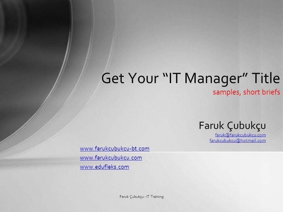 Faruk Çubukçu faruk@farukcubukcu.com farukcubukcu@hotmail.com www.farukcubukcu-bt.com www.farukcubukcu.com www.edufleks.com Get Your IT Manager Title samples, short briefs Faruk Çubukçu - IT Training