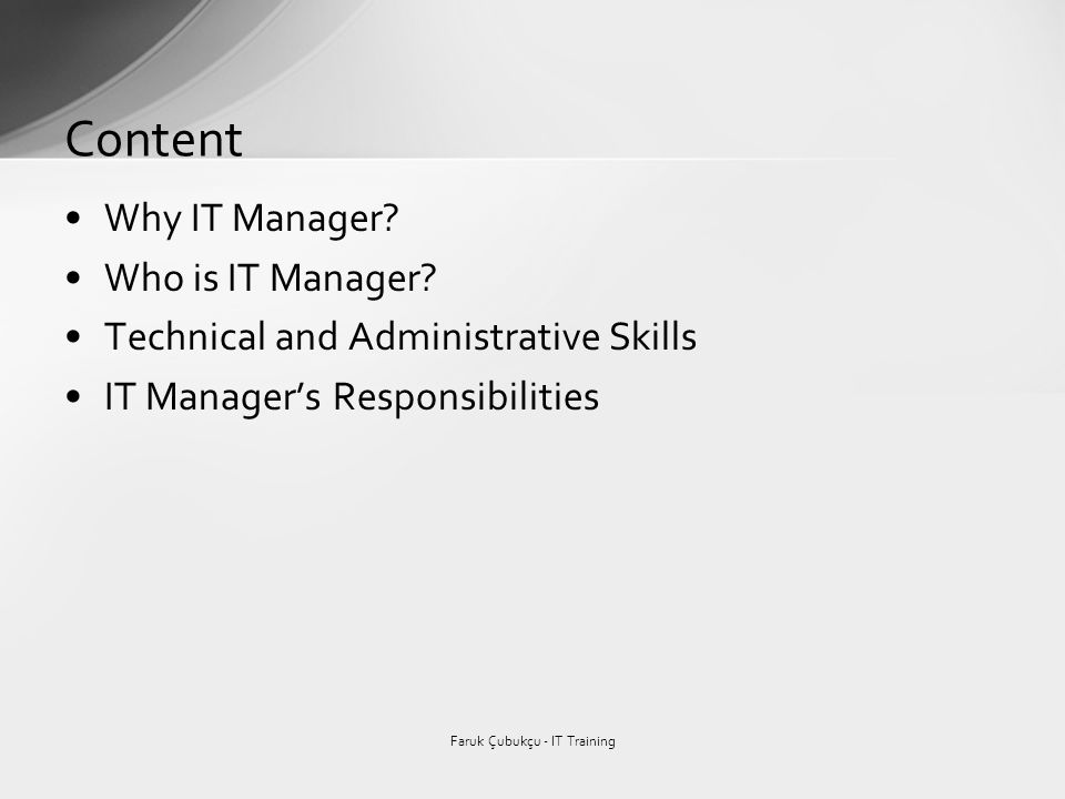 Why IT Manager? Who is IT Manager? Technical and Administrative Skills IT Managers Responsibilities Content Faruk Çubukçu - IT Training