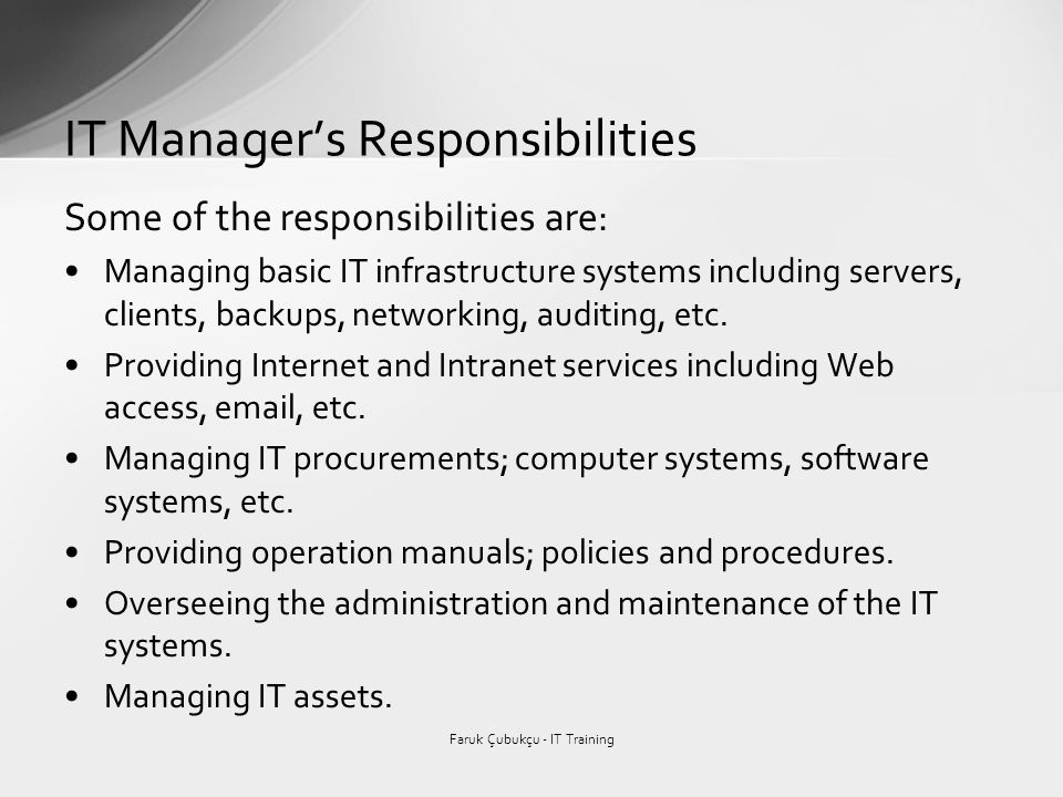 Some of the responsibilities are: Managing basic IT infrastructure systems including servers, clients, backups, networking, auditing, etc. Providing I
