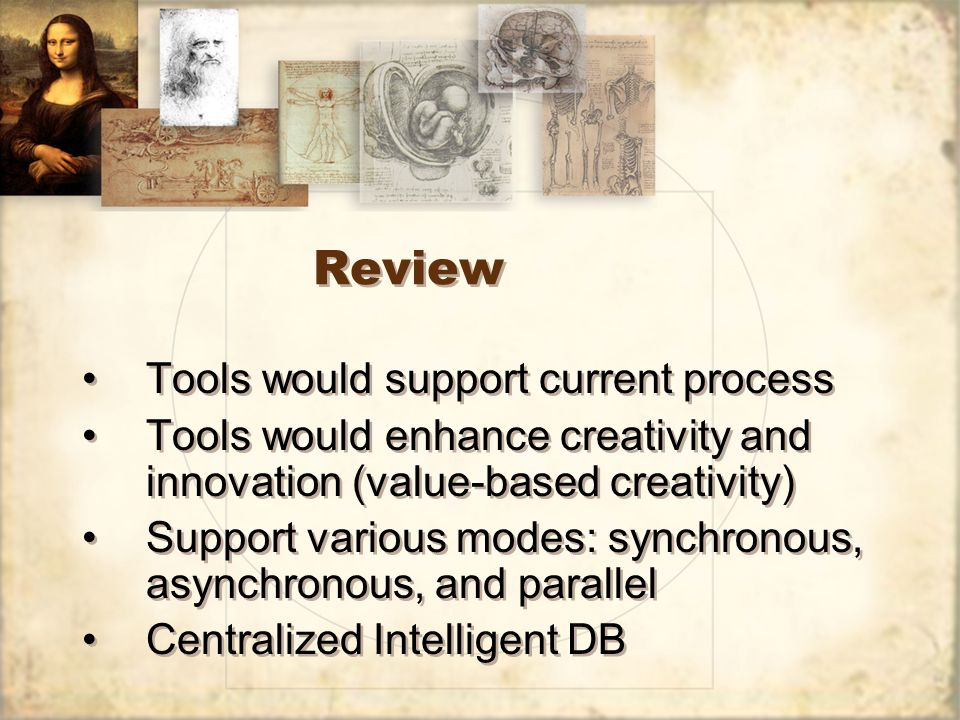 Review Tools would support current process Tools would enhance creativity and innovation (value-based creativity) Support various modes: synchronous,