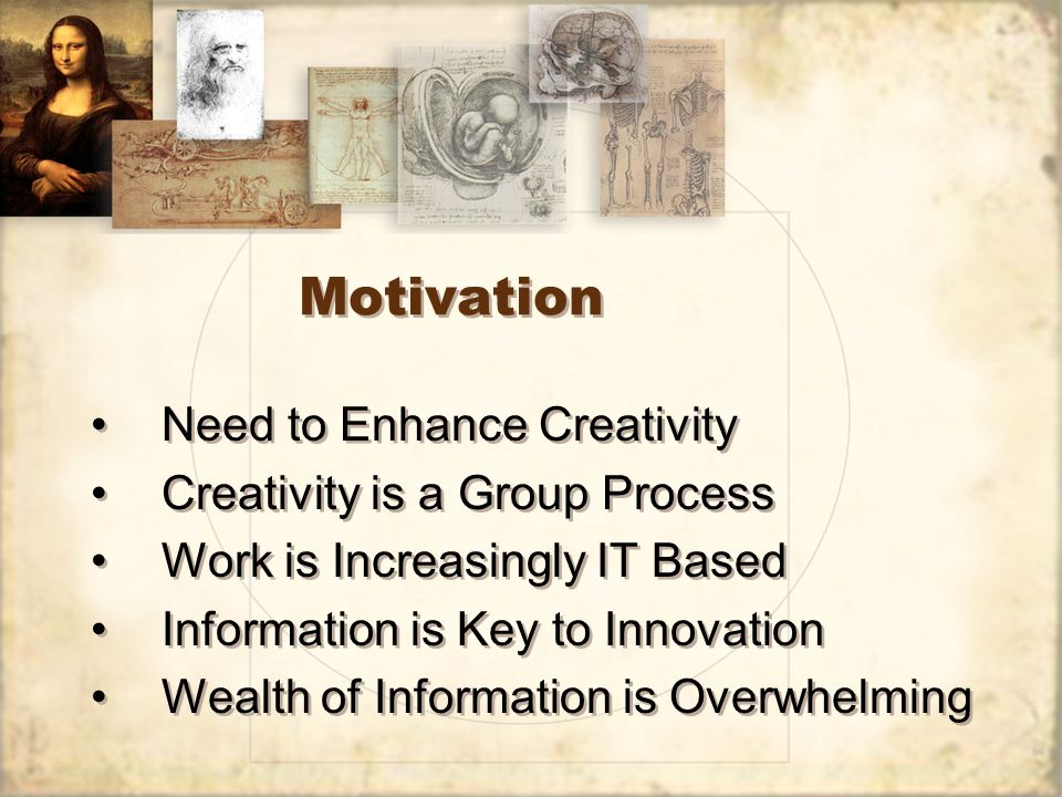 Motivation Need to Enhance Creativity Creativity is a Group Process Work is Increasingly IT Based Information is Key to Innovation Wealth of Informati