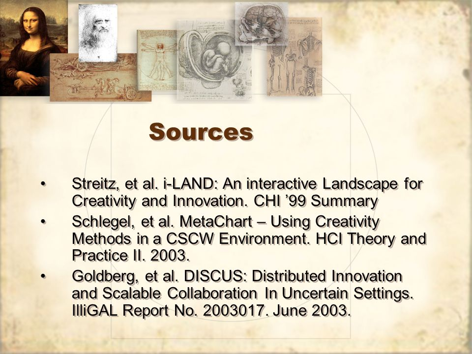Sources Streitz, et al. i-LAND: An interactive Landscape for Creativity and Innovation. CHI 99 Summary Schlegel, et al. MetaChart – Using Creativity M