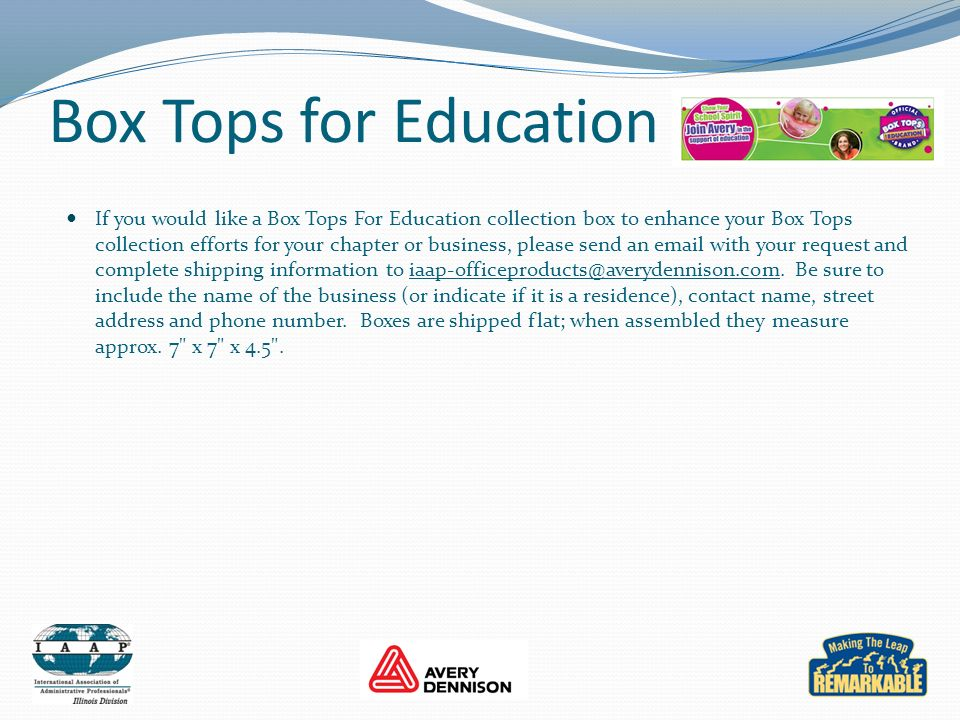 Box Tops for Education If you would like a Box Tops For Education collection box to enhance your Box Tops collection efforts for your chapter or business, please send an email with your request and complete shipping information to iaap-officeproducts@averydennison.com.